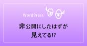WordPressの投稿が非公開なのに見えてる時の対処法