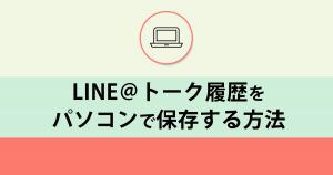 LINE@トーク履歴をPC保存する方法